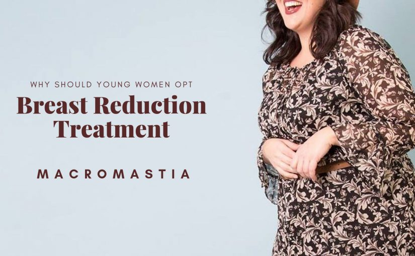 Why Should Young Women Opt For The Best Breast Reduction Treatment?